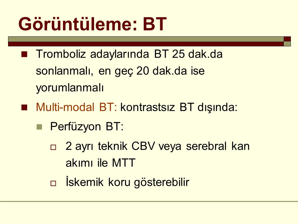 Görüntüleme: BT Tromboliz adaylarında BT 25 dak.da sonlanmalı, en geç 20 dak.da ise yorumlanmalı. Multi-modal BT: kontrastsız BT dışında: