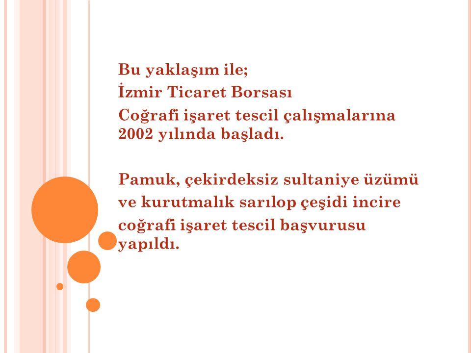 Bu yaklaşım ile; İzmir Ticaret Borsası. Coğrafi işaret tescil çalışmalarına 2002 yılında başladı.