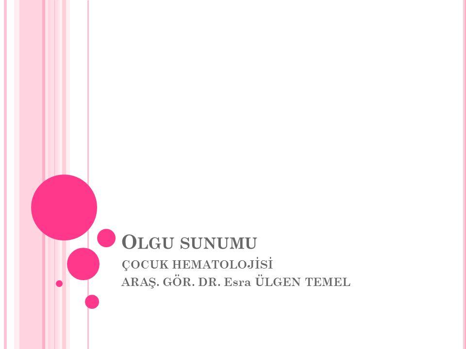 ÇOCUK HEMATOLOJİSİ ARAŞ. GÖR. DR. Esra ÜLGEN TEMEL