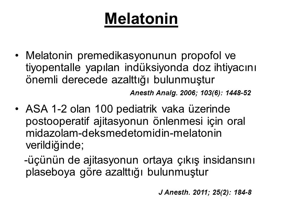Melatonin Melatonin premedikasyonunun propofol ve tiyopentalle yapılan indüksiyonda doz ihtiyacını önemli derecede azalttığı bulunmuştur.