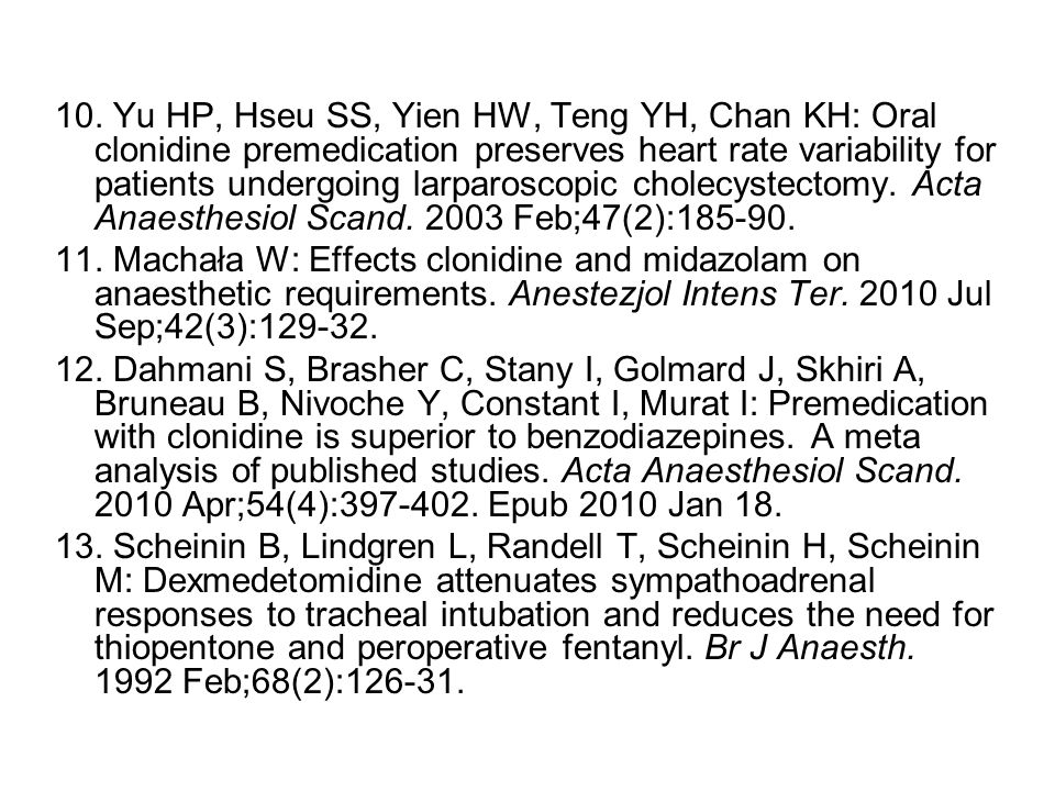 10. Yu HP, Hseu SS, Yien HW, Teng YH, Chan KH: Oral clonidine premedication preserves heart rate variability for patients undergoing larparoscopic cholecystectomy. Acta Anaesthesiol Scand. 2003 Feb;47(2):185-90.