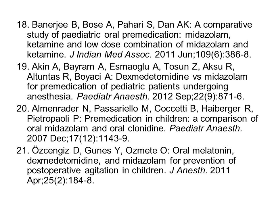 18. Banerjee B, Bose A, Pahari S, Dan AK: A comparative study of paediatric oral premedication: midazolam, ketamine and low dose combination of midazolam and ketamine. J Indian Med Assoc. 2011 Jun;109(6):386-8.