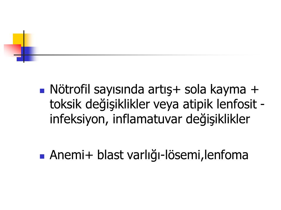 Nötrofil sayısında artış+ sola kayma + toksik değişiklikler veya atipik lenfosit - infeksiyon, inflamatuvar değişiklikler