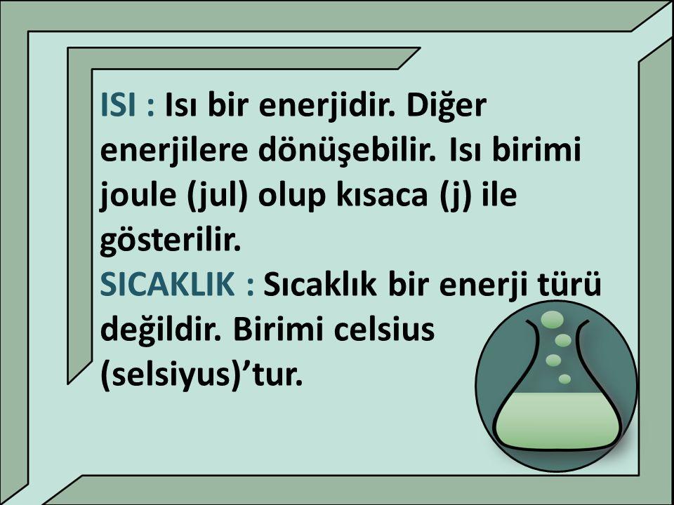 ISI : Isı bir enerjidir. Diğer enerjilere dönüşebilir