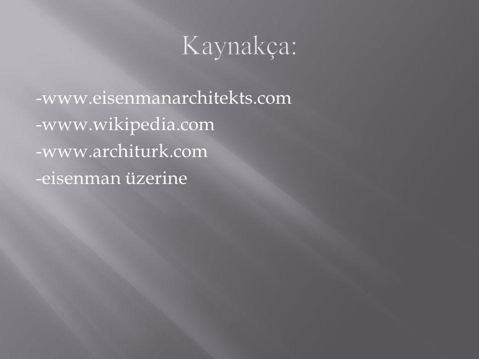 Kaynakça: -www.eisenmanarchitekts.com -www.wikipedia.com -www.architurk.com -eisenman üzerine