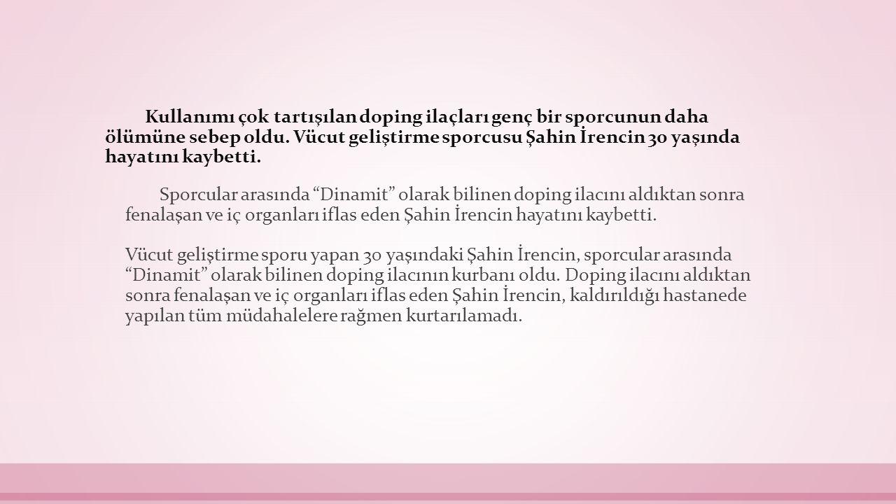 Kullanımı çok tartışılan doping ilaçları genç bir sporcunun daha ölümüne sebep oldu. Vücut geliştirme sporcusu Şahin İrencin 30 yaşında hayatını kaybetti.