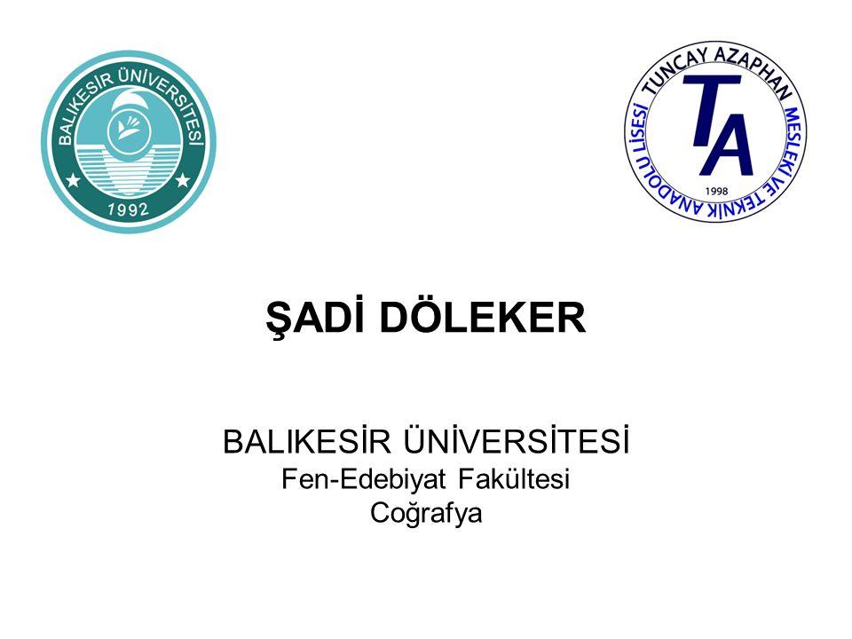 ŞADİ DÖLEKER BALIKESİR ÜNİVERSİTESİ Fen-Edebiyat Fakültesi Coğrafya