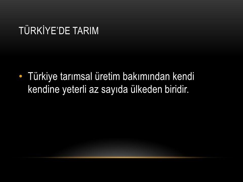 TÜRKİYE'DE TARIM Türkiye tarımsal üretim bakımından kendi kendine yeterli az sayıda ülkeden biridir.