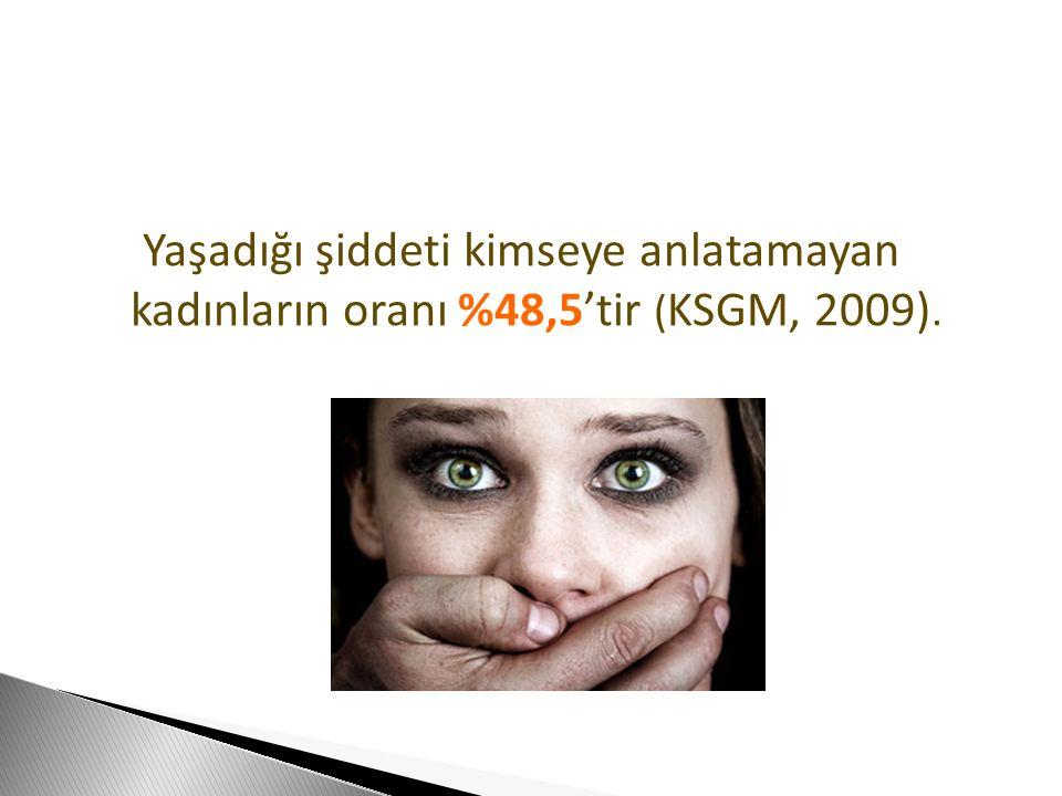 Yaşadığı şiddeti kimseye anlatamayan kadınların oranı %48,5'tir (KSGM, 2009).