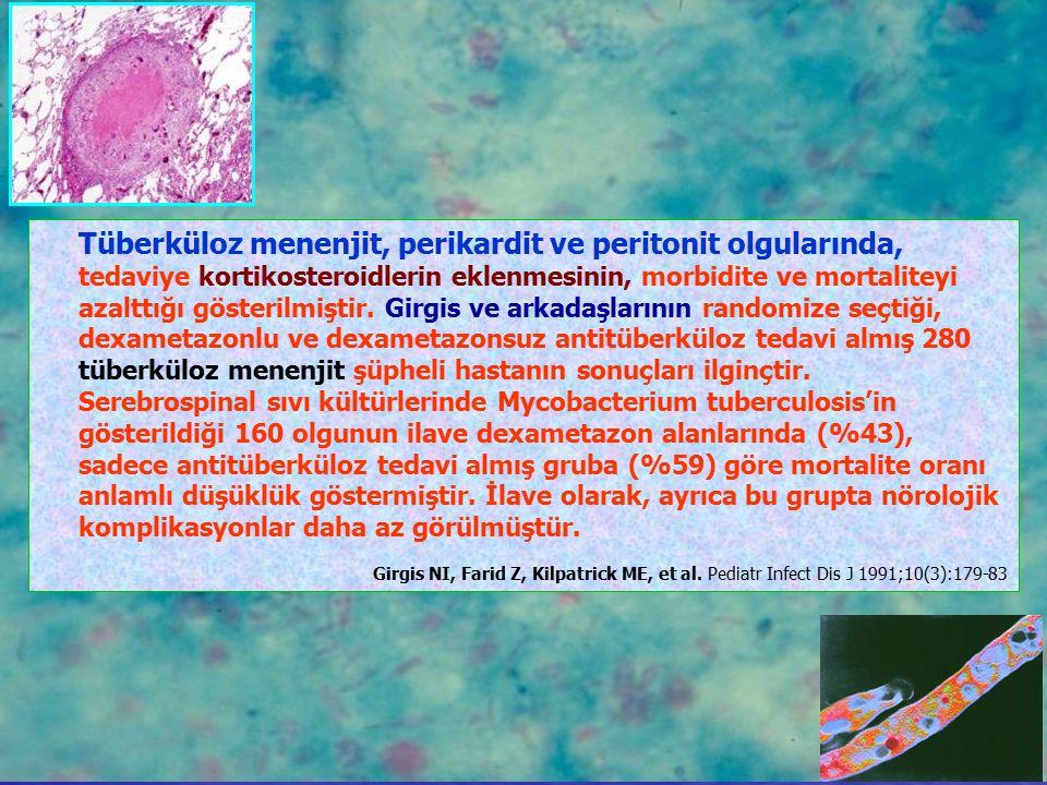 Tüberküloz menenjit, perikardit ve peritonit olgularında, tedaviye kortikosteroidlerin eklenmesinin, morbidite ve mortaliteyi azalttığı gösterilmiştir. Girgis ve arkadaşlarının randomize seçtiği, dexametazonlu ve dexametazonsuz antitüberküloz tedavi almış 280 tüberküloz menenjit şüpheli hastanın sonuçları ilginçtir.