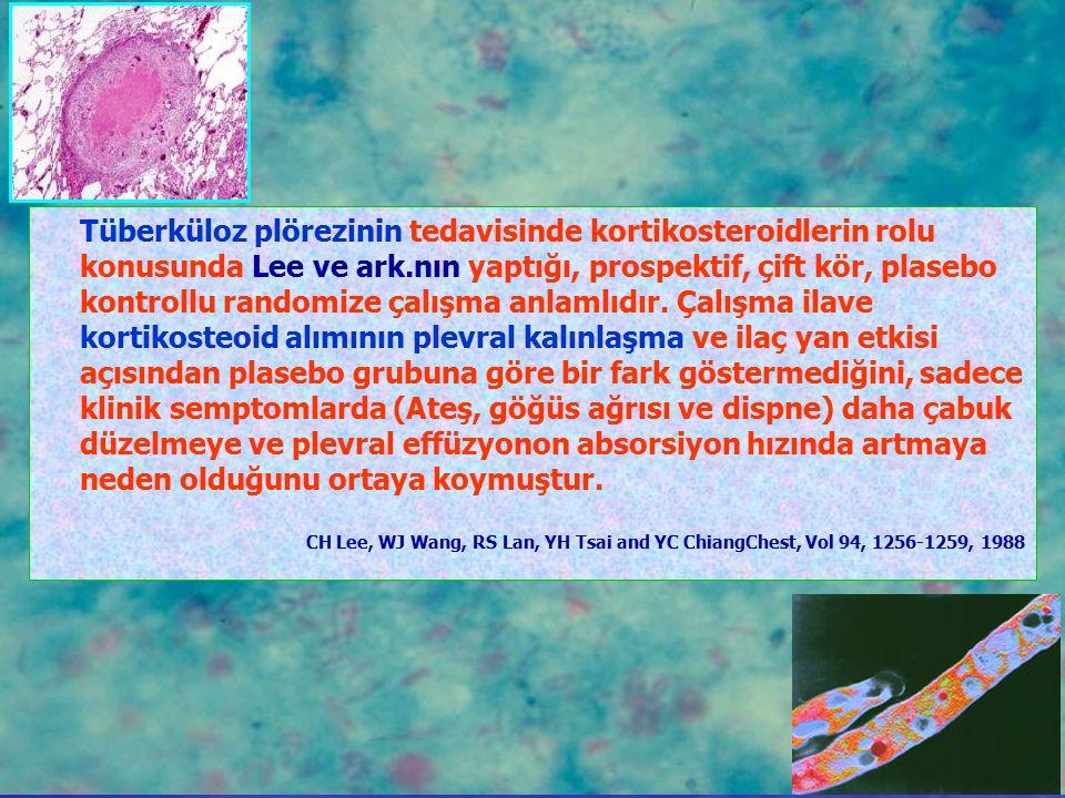 Tüberküloz plörezinin tedavisinde kortikosteroidlerin rolu konusunda Lee ve ark.nın yaptığı, prospektif, çift kör, plasebo kontrollu randomize çalışma anlamlıdır. Çalışma ilave kortikosteoid alımının plevral kalınlaşma ve ilaç yan etkisi açısından plasebo grubuna göre bir fark göstermediğini, sadece klinik semptomlarda (Ateş, göğüs ağrısı ve dispne) daha çabuk düzelmeye ve plevral effüzyonon absorsiyon hızında artmaya neden olduğunu ortaya koymuştur.