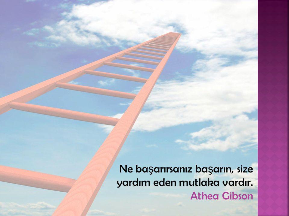 Ne başarırsanız başarın, size yardım eden mutlaka vardır. Athea Gibson