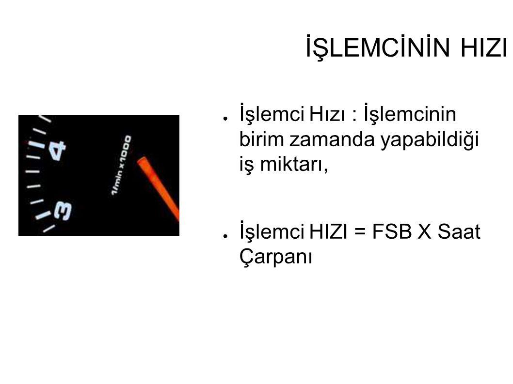 İŞLEMCİNİN HIZI İşlemci Hızı : İşlemcinin birim zamanda yapabildiği iş miktarı, İşlemci HIZI = FSB X Saat Çarpanı.
