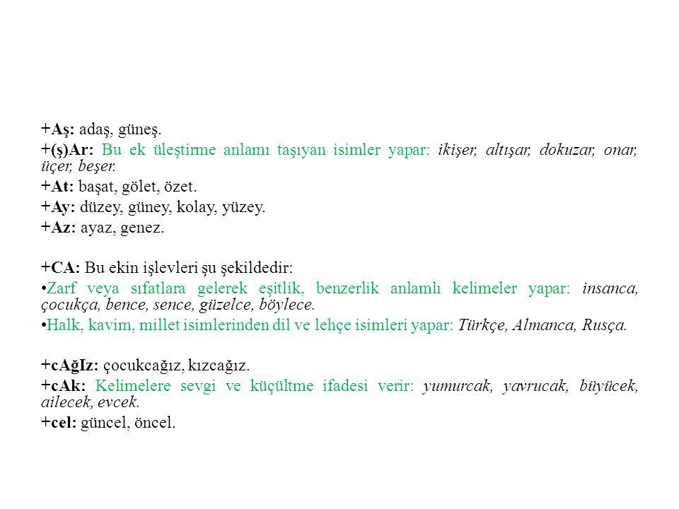 +Aş: adaş, güneş. +(ş)Ar: Bu ek üleştirme anlamı taşıyan isimler yapar: ikişer, altışar, dokuzar, onar, üçer, beşer.