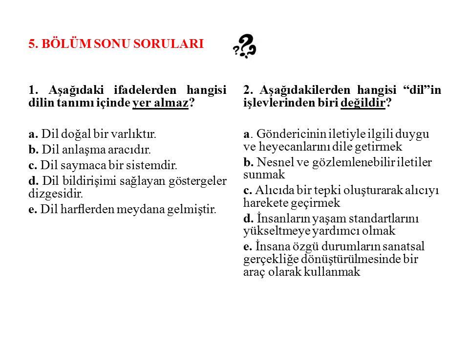 5. BÖLÜM SONU SORULARI 1. Aşağıdaki ifadelerden hangisi dilin tanımı içinde yer almaz a. Dil doğal bir varlıktır.