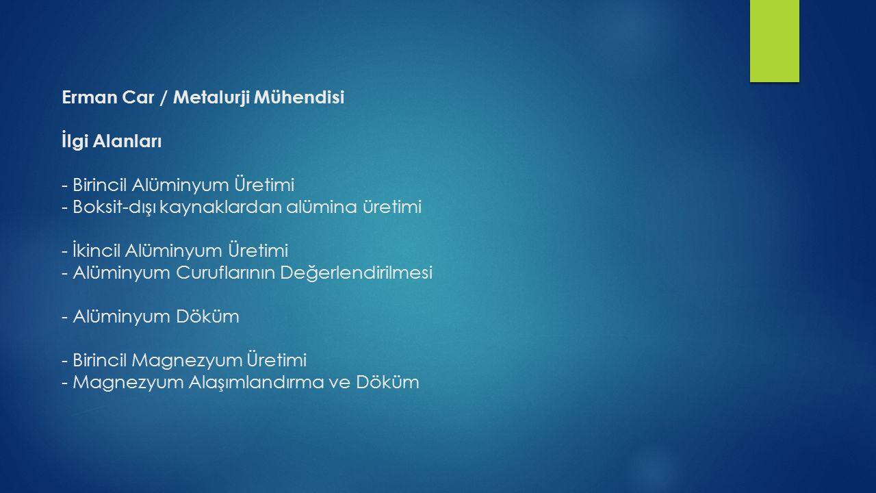 Erman Car / Metalurji Mühendisi İlgi Alanları - Birincil Alüminyum Üretimi - Boksit-dışı kaynaklardan alümina üretimi - İkincil Alüminyum Üretimi - Alüminyum Curuflarının Değerlendirilmesi - Alüminyum Döküm - Birincil Magnezyum Üretimi - Magnezyum Alaşımlandırma ve Döküm