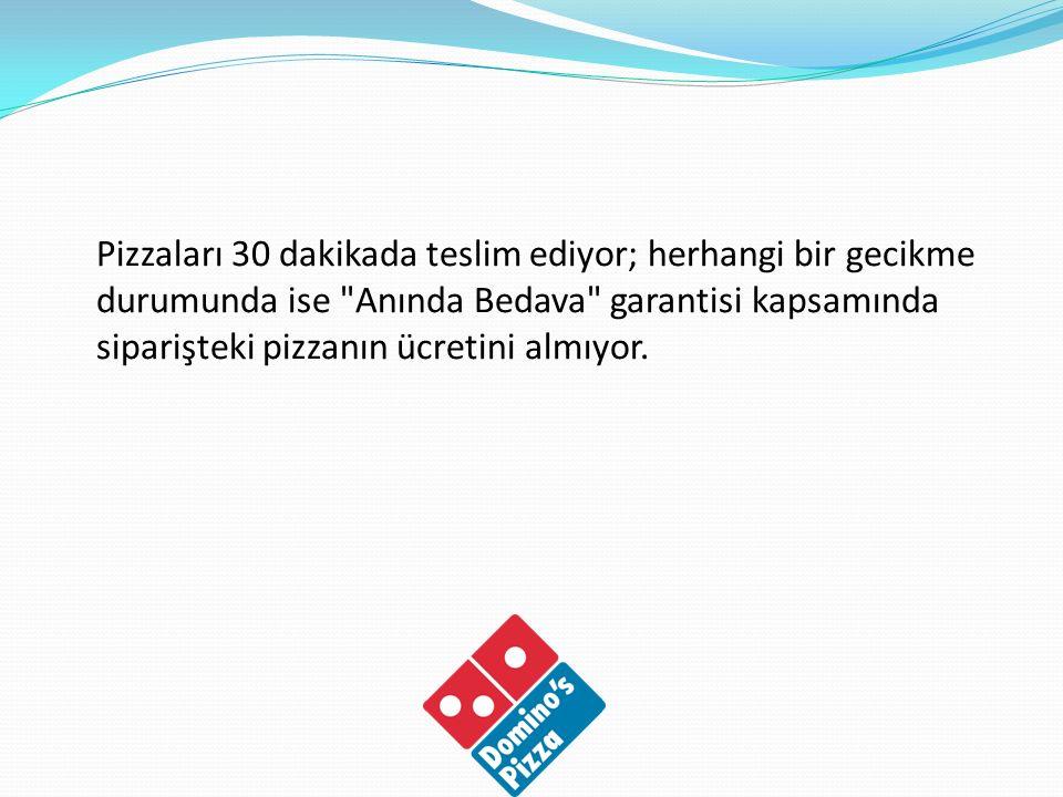 Pizzaları 30 dakikada teslim ediyor; herhangi bir gecikme durumunda ise Anında Bedava garantisi kapsamında siparişteki pizzanın ücretini almıyor.