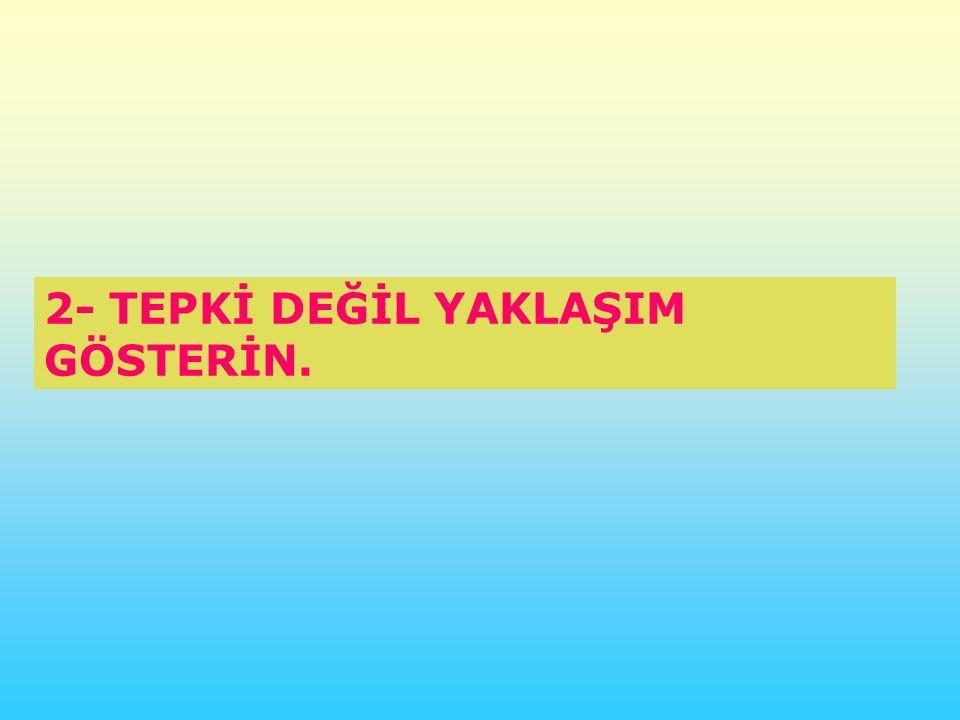 2- TEPKİ DEĞİL YAKLAŞIM GÖSTERİN.