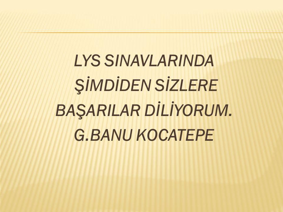 LYS SINAVLARINDA ŞİMDİDEN SİZLERE BAŞARILAR DİLİYORUM. G.BANU KOCATEPE