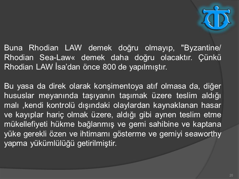 Buna Rhodian LAW demek doğru olmayıp, Byzantine/ Rhodian Sea-Law« demek daha doğru olacaktır. Çünkü Rhodian LAW İsa'dan önce 800 de yapılmıştır.