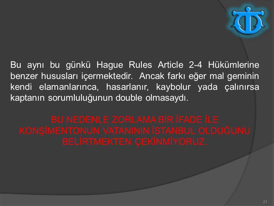 Bu aynı bu günkü Hague Rules Article 2-4 Hükümlerine benzer hususları içermektedir. Ancak farkı eğer mal geminin kendi elamanlarınca, hasarlanır, kaybolur yada çalınırsa kaptanın sorumluluğunun double olmasaydı.