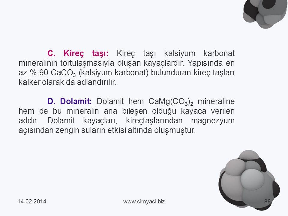 C. Kireç taşı: Kireç taşı kalsiyum karbonat mineralinin tortulaşmasıyla oluşan kayaçlardır. Yapısında en az % 90 CaCO3 (kalsiyum karbonat) bulunduran kireç taşları kalker olarak da adlandırılır.