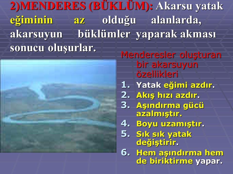 2)MENDERES (BÜKLÜM): Akarsu yatak eğiminin az olduğu alanlarda, akarsuyun büklümler yaparak akması sonucu oluşurlar.