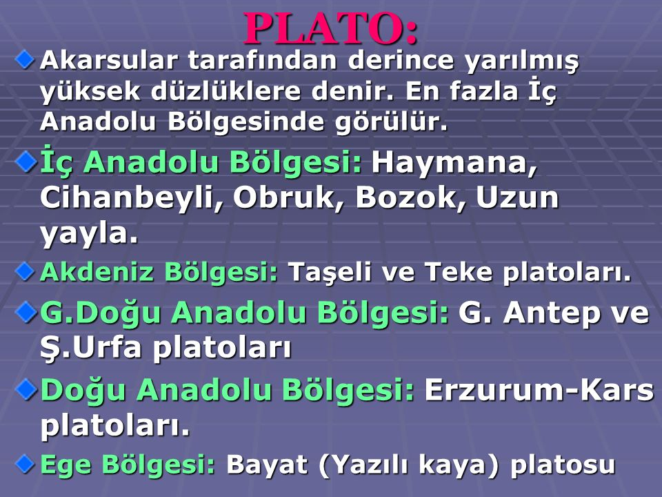 PLATO: Akarsular tarafından derince yarılmış yüksek düzlüklere denir. En fazla İç Anadolu Bölgesinde görülür.