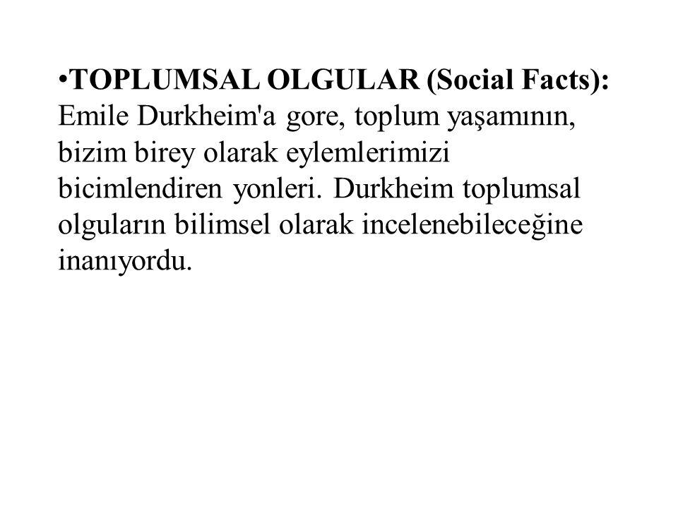 TOPLUMSAL OLGULAR (Social Facts): Emile Durkheim a gore, toplum yaşamının, bizim birey olarak eylemlerimizi bicimlendiren yonleri.