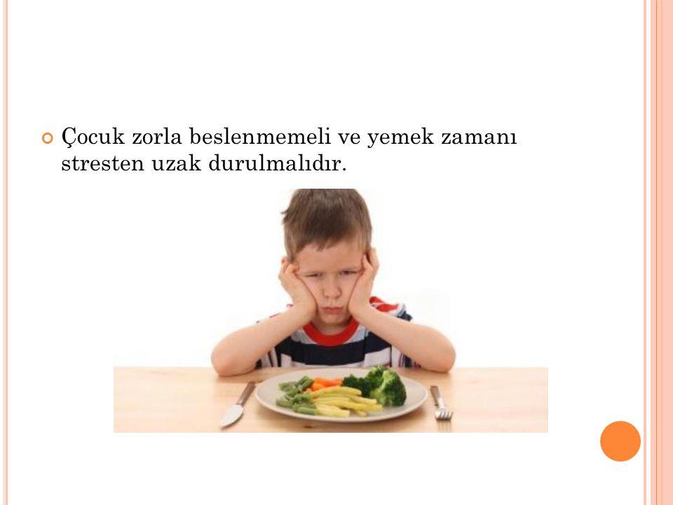 Çocuk zorla beslenmemeli ve yemek zamanı stresten uzak durulmalıdır.