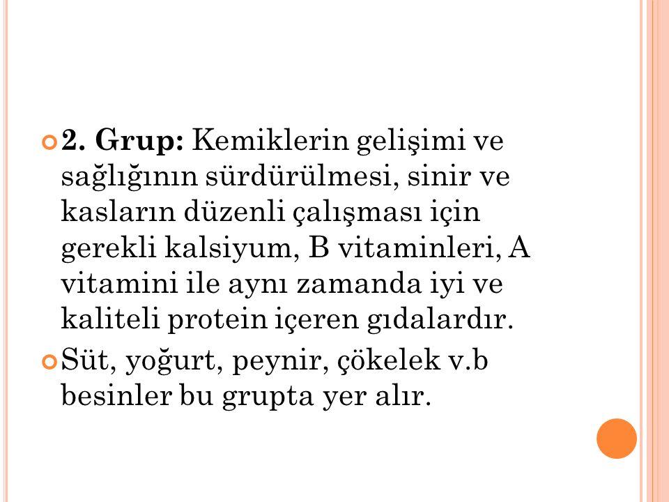 2. Grup: Kemiklerin gelişimi ve sağlığının sürdürülmesi, sinir ve kasların düzenli çalışması için gerekli kalsiyum, B vitaminleri, A vitamini ile aynı zamanda iyi ve kaliteli protein içeren gıdalardır.