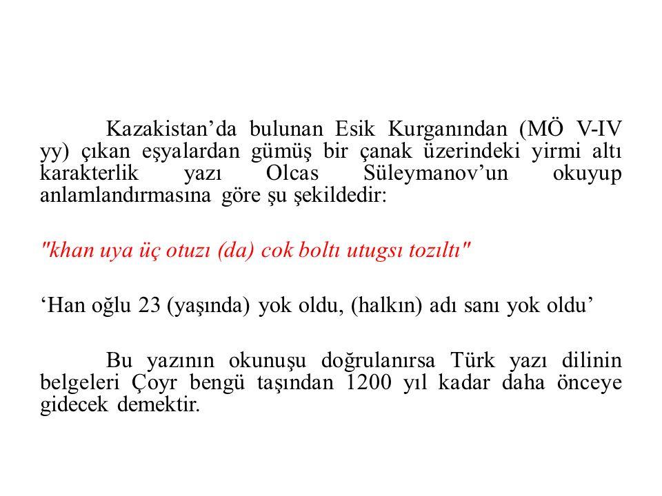 Kazakistan'da bulunan Esik Kurganından (MÖ V-IV yy) çıkan eşyalardan gümüş bir çanak üzerindeki yirmi altı karakterlik yazı Olcas Süleymanov'un okuyup anlamlandırmasına göre şu şekildedir: