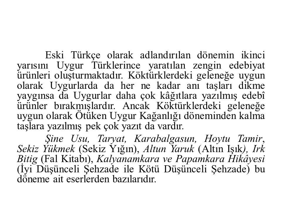 Eski Türkçe olarak adlandırılan dönemin ikinci yarısını Uygur Türklerince yaratılan zengin edebiyat ürünleri oluşturmaktadır. Köktürklerdeki geleneğe uygun olarak Uygurlarda da her ne kadar anı taşları dikme yaygınsa da Uygurlar daha çok kâğıtlara yazılmış edebî ürünler bırakmışlardır. Ancak Köktürklerdeki geleneğe uygun olarak Ötüken Uygur Kağanlığı döneminden kalma taşlara yazılmış pek çok yazıt da vardır.
