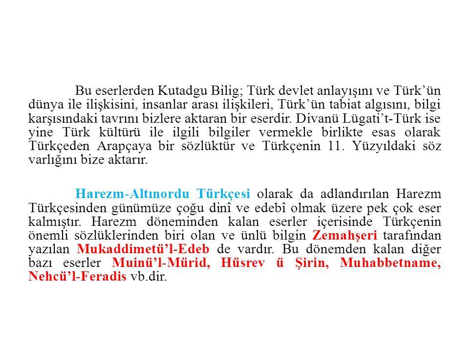 Bu eserlerden Kutadgu Bilig; Türk devlet anlayışını ve Türk'ün dünya ile ilişkisini, insanlar arası ilişkileri, Türk'ün tabiat algısını, bilgi karşısındaki tavrını bizlere aktaran bir eserdir. Divanü Lügati't-Türk ise yine Türk kültürü ile ilgili bilgiler vermekle birlikte esas olarak Türkçeden Arapçaya bir sözlüktür ve Türkçenin 11. Yüzyıldaki söz varlığını bize aktarır.