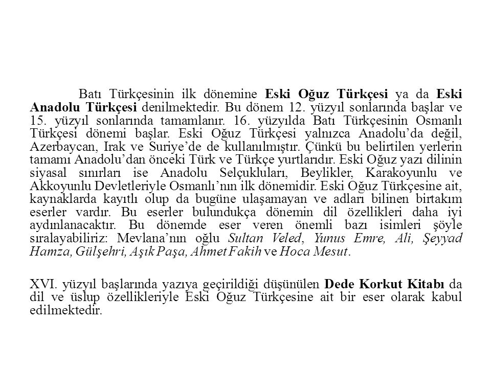 Batı Türkçesinin ilk dönemine Eski Oğuz Türkçesi ya da Eski Anadolu Türkçesi denilmektedir. Bu dönem 12. yüzyıl sonlarında başlar ve 15. yüzyıl sonlarında tamamlanır. 16. yüzyılda Batı Türkçesinin Osmanlı Türkçesi dönemi başlar. Eski Oğuz Türkçesi yalnızca Anadolu'da değil, Azerbaycan, Irak ve Suriye'de de kullanılmıştır. Çünkü bu belirtilen yerlerin tamamı Anadolu'dan önceki Türk ve Türkçe yurtlarıdır. Eski Oğuz yazı dilinin siyasal sınırları ise Anadolu Selçukluları, Beylikler, Karakoyunlu ve Akkoyunlu Devletleriyle Osmanlı'nın ilk dönemidir. Eski Oğuz Türkçesine ait, kaynaklarda kayıtlı olup da bugüne ulaşamayan ve adları bilinen birtakım eserler vardır. Bu eserler bulundukça dönemin dil özellikleri daha iyi aydınlanacaktır. Bu dönemde eser veren önemli bazı isimleri şöyle sıralayabiliriz: Mevlana'nın oğlu Sultan Veled, Yunus Emre, Ali, Şeyyad Hamza, Gülşehri, Aşık Paşa, Ahmet Fakih ve Hoca Mesut.