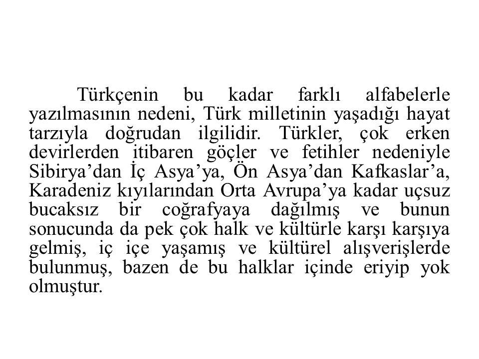 Türkçenin bu kadar farklı alfabelerle yazılmasının nedeni, Türk milletinin yaşadığı hayat tarzıyla doğrudan ilgilidir.