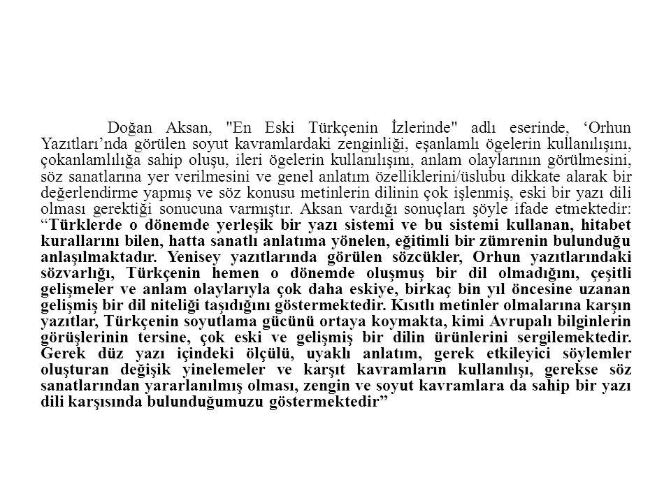Doğan Aksan, En Eski Türkçenin İzlerinde adlı eserinde, 'Orhun Yazıtları'nda görülen soyut kavramlardaki zenginliği, eşanlamlı ögelerin kullanılışını, çokanlamlılığa sahip oluşu, ileri ögelerin kullanılışını, anlam olaylarının görülmesini, söz sanatlarına yer verilmesini ve genel anlatım özelliklerini/üslubu dikkate alarak bir değerlendirme yapmış ve söz konusu metinlerin dilinin çok işlenmiş, eski bir yazı dili olması gerektiği sonucuna varmıştır.