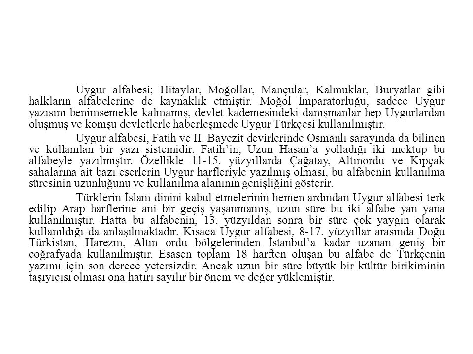 Uygur alfabesi; Hitaylar, Moğollar, Mançular, Kalmuklar, Buryatlar gibi halkların alfabelerine de kaynaklık etmiştir. Moğol İmparatorluğu, sadece Uygur yazısını benimsemekle kalmamış, devlet kademesindeki danışmanlar hep Uygurlardan oluşmuş ve komşu devletlerle haberleşmede Uygur Türkçesi kullanılmıştır.