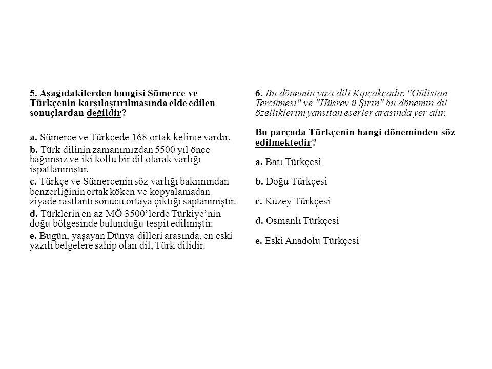 5. Aşağıdakilerden hangisi Sümerce ve Türkçenin karşılaştırılmasında elde edilen sonuçlardan değildir a. Sümerce ve Türkçede 168 ortak kelime vardır. b. Türk dilinin zamanımızdan 5500 yıl önce bağımsız ve iki kollu bir dil olarak varlığı ispatlanmıştır. c. Türkçe ve Sümercenin söz varlığı bakımından benzerliğinin ortak köken ve kopyalamadan ziyade rastlantı sonucu ortaya çıktığı saptanmıştır. d. Türklerin en az MÖ 3500'lerde Türkiye'nin doğu bölgesinde bulunduğu tespit edilmiştir. e. Bugün, yaşayan Dünya dilleri arasında, en eski yazılı belgelere sahip olan dil, Türk dilidir.