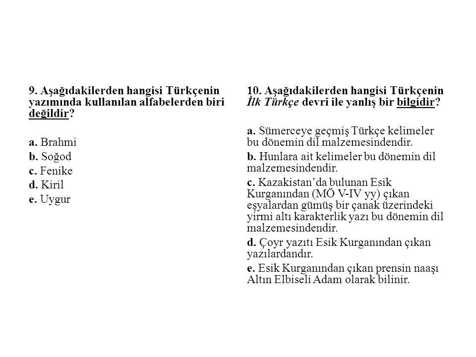 9. Aşağıdakilerden hangisi Türkçenin yazımında kullanılan alfabelerden biri değildir a. Brahmi b. Soğod c. Fenike d. Kiril e. Uygur