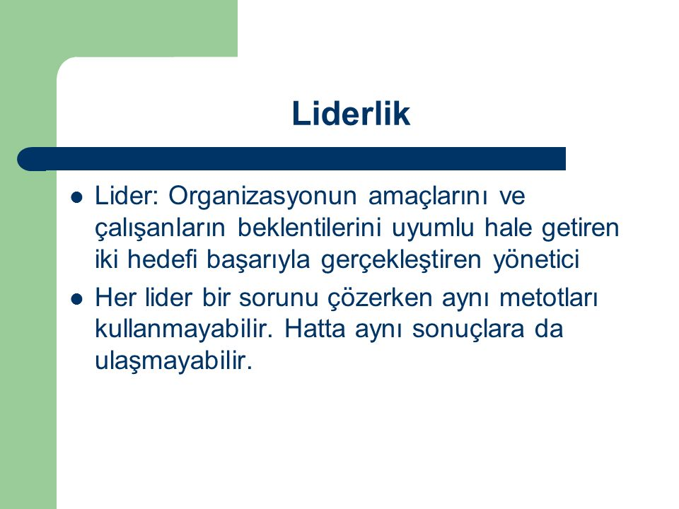 Liderlik Lider: Organizasyonun amaçlarını ve çalışanların beklentilerini uyumlu hale getiren iki hedefi başarıyla gerçekleştiren yönetici.
