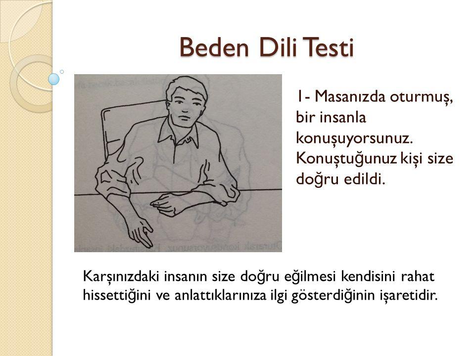 Beden Dili Testi 1- Masanızda oturmuş, bir insanla konuşuyorsunuz. Konuştuğunuz kişi size doğru edildi.