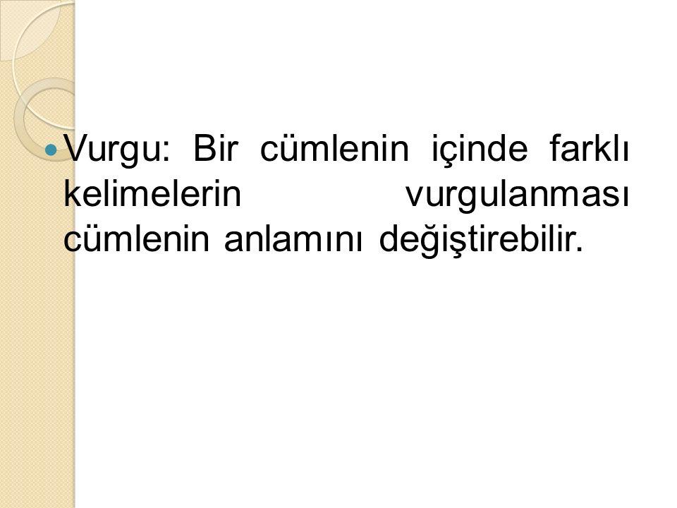 Vurgu: Bir cümlenin içinde farklı kelimelerin vurgulanması cümlenin anlamını değiştirebilir.