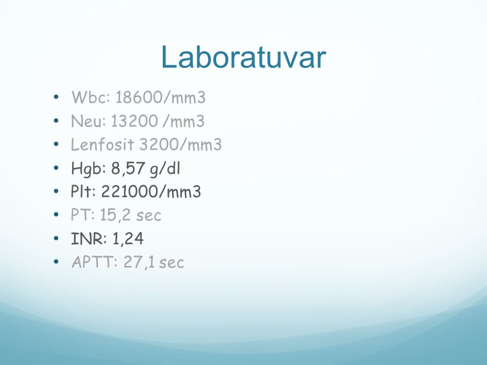 Laboratuvar Wbc: 18600/mm3 Neu: 13200 /mm3 Lenfosit 3200/mm3
