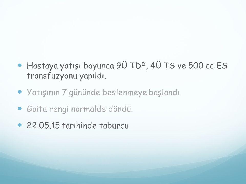 Hastaya yatışı boyunca 9Ü TDP, 4Ü TS ve 500 cc ES transfüzyonu yapıldı.