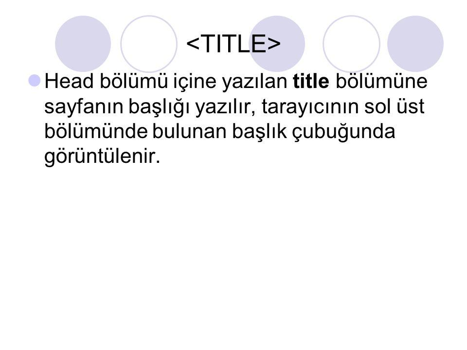 <TITLE> Head bölümü içine yazılan title bölümüne sayfanın başlığı yazılır, tarayıcının sol üst bölümünde bulunan başlık çubuğunda görüntülenir.