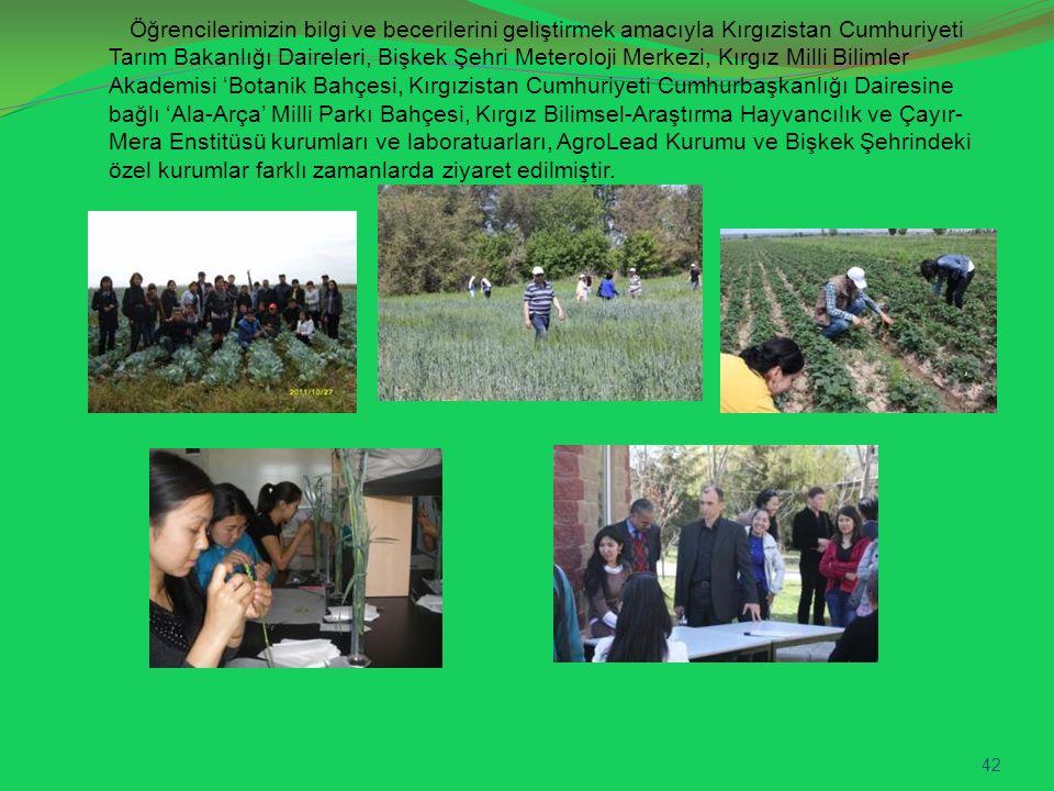Öğrencilerimizin bilgi ve becerilerini geliştirmek amacıyla Kırgızistan Cumhuriyeti Tarım Bakanlığı Daireleri, Bişkek Şehri Meteroloji Merkezi, Kırgız Milli Bilimler Akademisi 'Botanik Bahçesi, Kırgızistan Cumhuriyeti Cumhurbaşkanlığı Dairesine bağlı 'Ala-Arça' Milli Parkı Bahçesi, Kırgız Bilimsel-Araştırma Hayvancılık ve Çayır-Mera Enstitüsü kurumları ve laboratuarları, AgroLead Kurumu ve Bişkek Şehrindeki özel kurumlar farklı zamanlarda ziyaret edilmiştir.