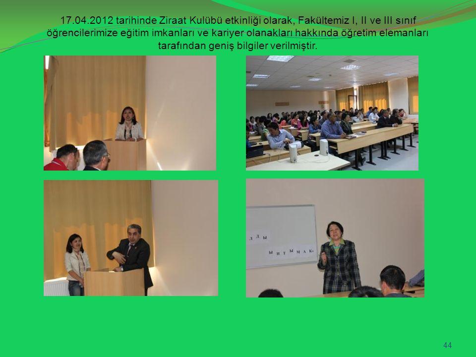 17.04.2012 tarihinde Ziraat Kulübü etkinliği olarak, Fakültemiz I, II ve III sınıf öğrencilerimize eğitim imkanları ve kariyer olanakları hakkında öğretim elemanları tarafından geniş bilgiler verilmiştir.
