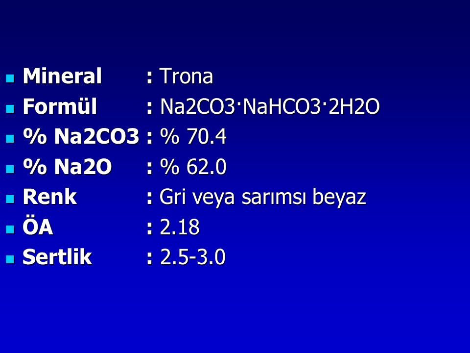 Mineral : Trona Formül : Na2CO3·NaHCO3·2H2O. % Na2CO3 : % 70.4. % Na2O : % 62.0. Renk : Gri veya sarımsı beyaz.