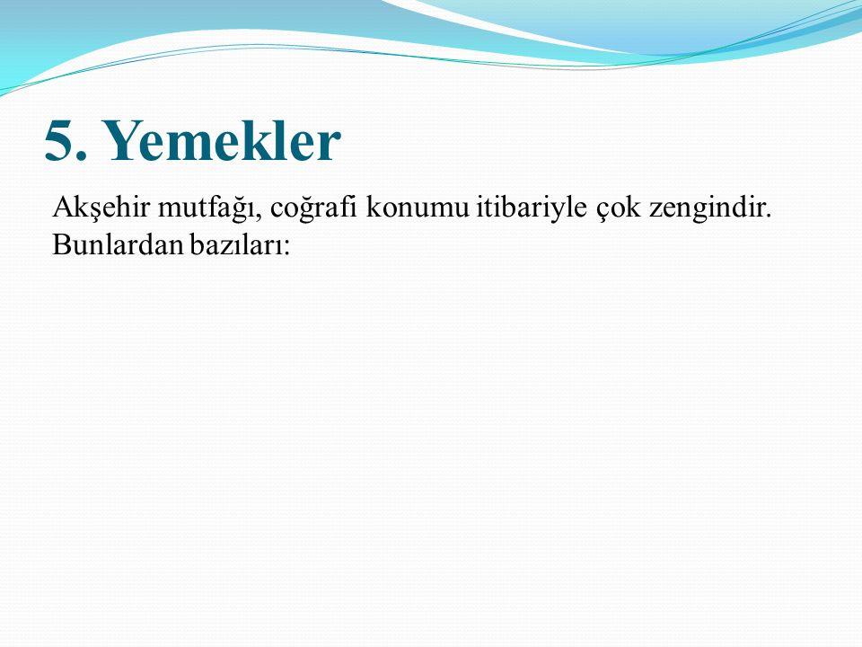 5. Yemekler Akşehir mutfağı, coğrafi konumu itibariyle çok zengindir. Bunlardan bazıları: